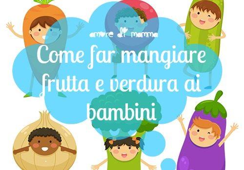Come far mangiare frutta e verdura ai bambini – le mie tattiche!